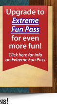 Upgrade To EXTREME FUN PASS For Even More FUN!
